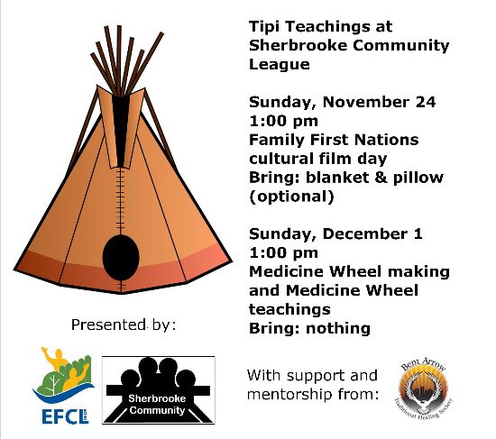 Tipi Teachings at Sherbrooke Community League. Sunday, November 24, 1:00 pm: Family First Nations cultural film day. Bring: blanket & pillow (optional). Sunday, December 1, 1:00 pm: Medicine Wheel Making and Medicine Wheel teachings.  Bring: nothing. Presented by EFCL and Sherbrooke Community League, with support and mentorship from Bent Arrow Traditional Healing Society.