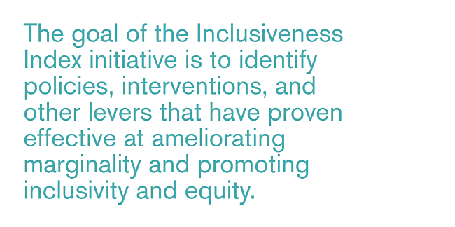 An image which reads: The goal of the Inclusiveness Index is to identify policies, interventions, and other levers that have proven effective at ameliorating marginality and promoting inclusivity and equity.