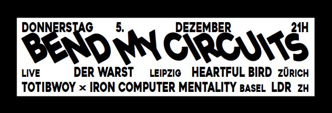 Donnerstag, 5. Dezember 21:00 Uhr: BENDING MY CIRCUITS w/ DER WARST (live, Leipzig), HEARTFUL BIRD (live, Zürich), TOTIBWOY X IRON COMPUTER MENTALITY (live, Basel) & LDR (live, zh)