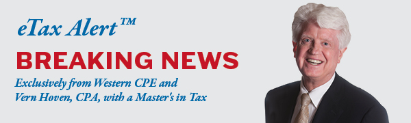 eTax Alert | BREAKING NEWS | Exclusively from Western CPE and Vern Hoven, CPA, with a Master's in Taxation