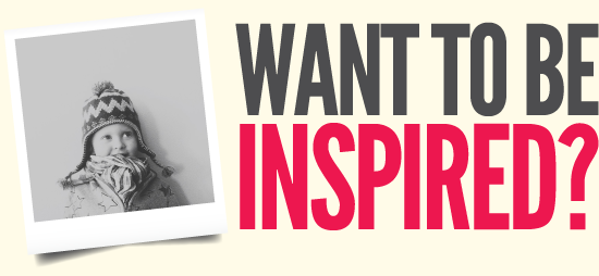 WANT TO BE INSPIRED?