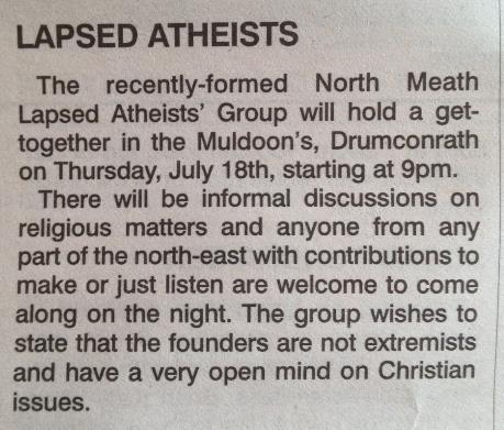 "Newspaper clipping: ""LAPSED ATHEISTS. The recently-formed North Meath Lapsed Atheists' Group will hold a get-together in the Muldoon's, Drumconrath on Thursday, July 18th, starting at 9pm. There will be informal discussions on religious matters and anyone from any part of the north-east with contributions to make or just listen are welcome to come along on the night . The group wishes to state that the founders are not extremists and have a very open mind on Christian issues."""