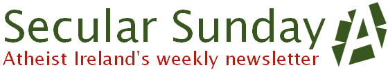 Secular Sunday - Atheist Ireland's weekly newsletter