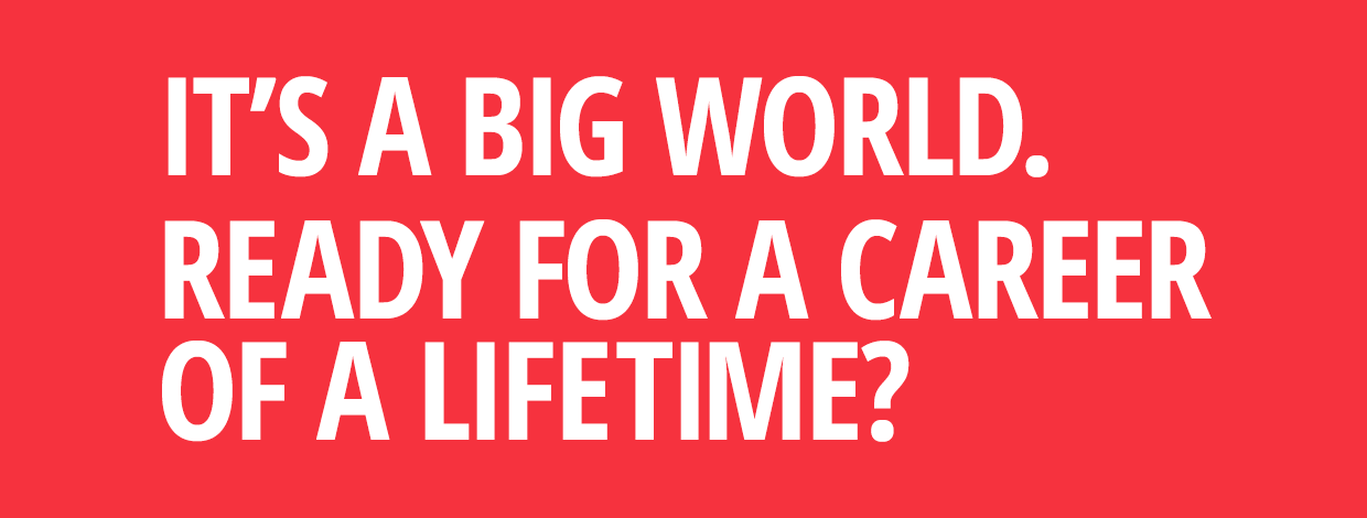 IT'S A BIG WORLD. READY FOR A CAREER OF A LIFETIME?