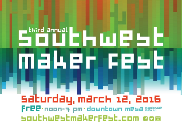 Southwest Maker Fest Sat Mar 12, 2016 Free Noon-7pm Mesa