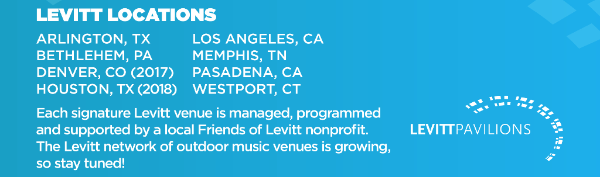 Levitt Locations: Arlington TX | Bethlehem PA | Denver CO | Houston TX | Los Angeles CA | Memphis TN | Pasadena CA | Westport CT. The Levitt network of outdoor music venues is growing, so stay tuned!
