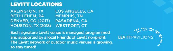 Levitt Locations: Arlington TX | Bethlehem PA | Denver CO | Houston TX | Los Angeles CA | Memphis TN | Pasadena CA | Westport CT. The Levitt network of outdoor music venues is growing, so stay tuned!