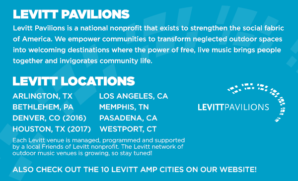 Levitt Pavilions. Arlington TX | Bethlehem PA | Denver CO | Houston TX | Los Angeles CA | Memphis TN | Pasadena CA | Westport CT. The Levitt network of outdoor music venues is growing, so stay tuned!