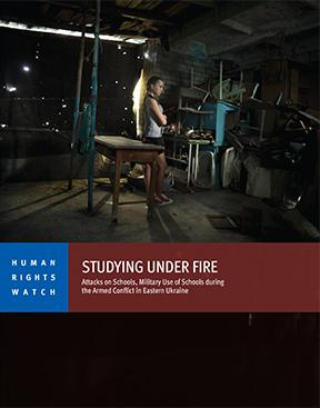 Studying Under Fire: Attacks on Schools, Military Use of Schools During the Armed Conflict in Eastern Ukraine