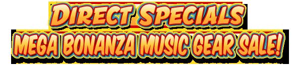 DIRECT SPECIALS MEGA BONANZA MUSIC GEAR SALE