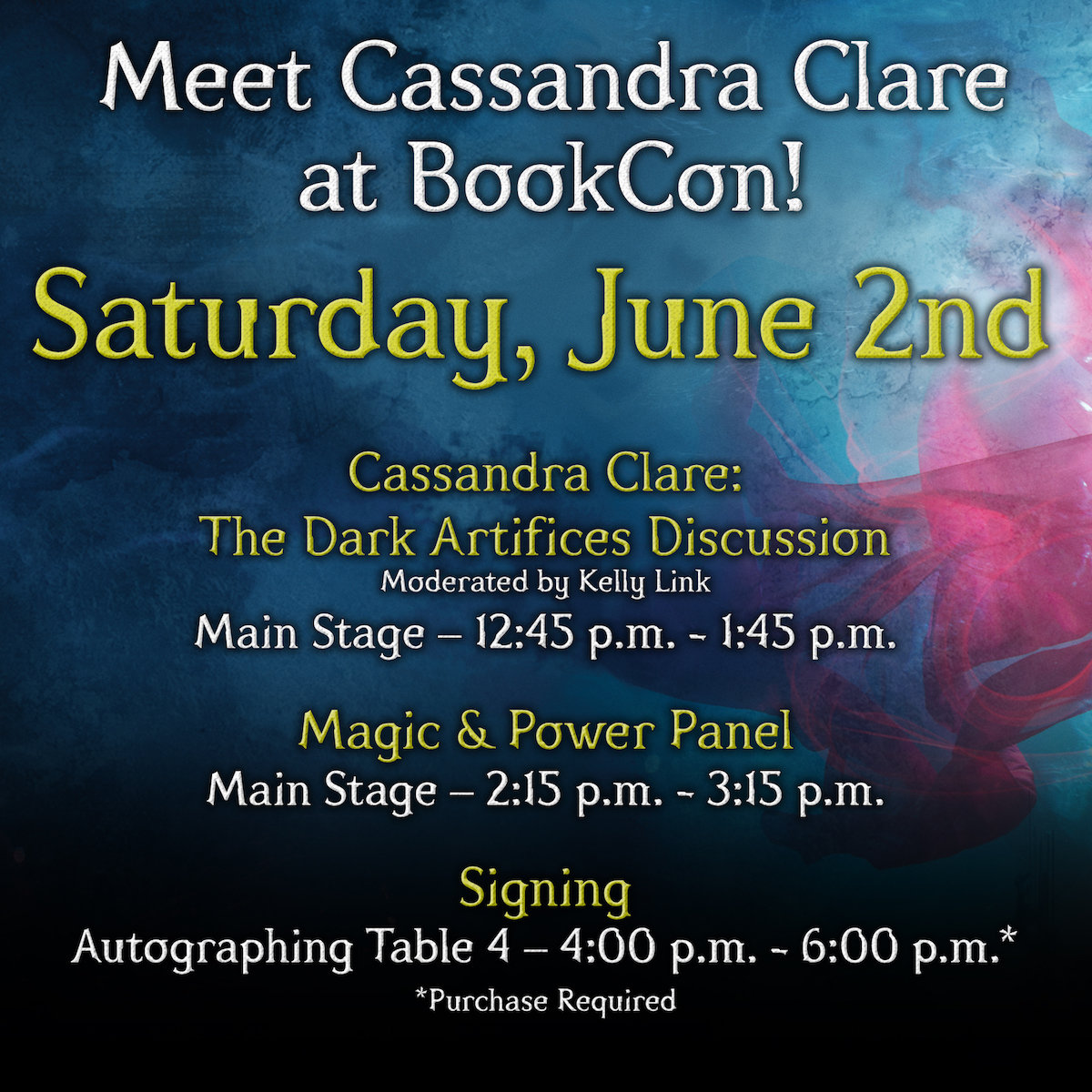 Meet Cassandra Clare at BookCon! |  Saturday, June 2nd |   Cassandra Clare: The Dark Artifices Discussion |  Moderated by Kelly Link |  Main Stage - 12:45pm - 1:45pm |   Magic & Power Panel |  Main Stage - 2:15pm - 3:15pm |   Signing |  Autographing Table 4 - 4:00pm - 6:00pm |  (purchase required)