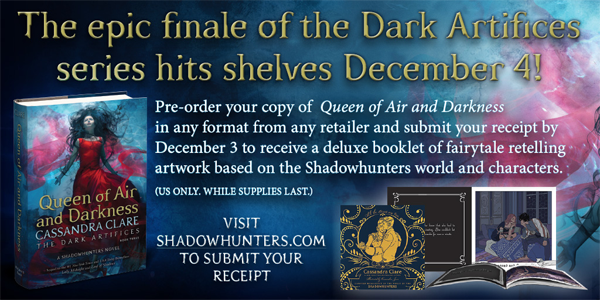 The epic finale of the Dark Artifices series hits shelves December 4! Pre-order your copy of Queen of Air and Darkness in any format from any retailer and submit your receipt by December 3 to receive a deluxe booklet of fairytale retelling artwork based on the Shadowhunters world and characters. VISIT SHADOWHUNTERS.COM TO SUBMIT YOUR RECEIPT