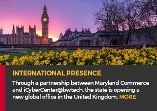 International Presence - Through a partnership between Maryland Commerce and iCyberCenter@bwtech, the state is opening a new global office in the United Kingdom. MORE.