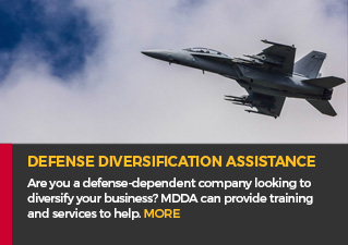 Defense Diversification Assistance - Are you a defense-dependent company looking to diversify your business? MDDA can provide training and services to help. MORE