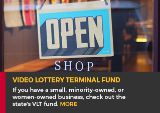 Video Lottery Terminal Fund - If you have a small, minority-owned, or women-owned business, check out the state's VLT fund. Read more.