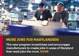 More Jobs for Marylanders - This new program incentivizes and encourages manufacturers to create jobs in areas of Maryland that need jobs the most. Read more.