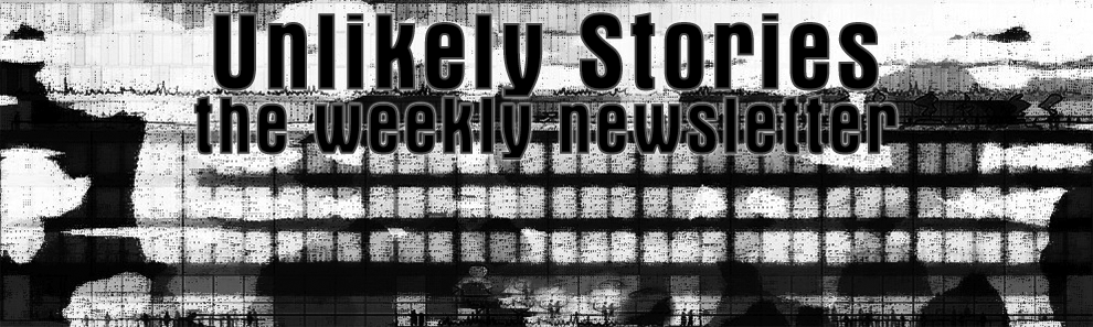 Unlikely Stories: the weekly newsletter