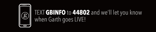 TEXT GBINFO TO 44802 AND WE WILL LET YOU KNOW WHEN GARTH GOES LIVE