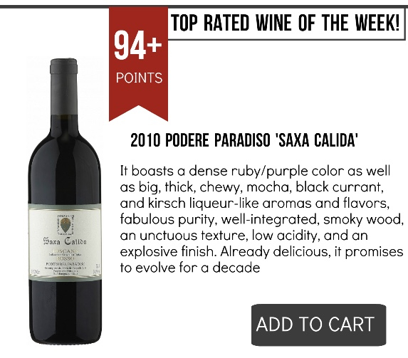 2010 Podere Paradiso Saxa Calida- WSI 94+It boasts a dense ruby/purple color as well as big, thick, chewy, mocha, black currant, and kirsch liqueur-like aromas and flavors, fabulous purity, well-integrated, smoky wood, an unctuous texture, low acidity, and an explosive finish. Already delicious, it promises to evolve for a decade
