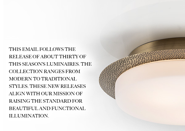 This email follows the release of about thirty of this season's luminaires. The collection ranges from Modern to Traditional styles. These new releases align with our mission of raising the standard for beautiful and functional illumination.