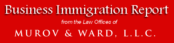 BUSINESS IMMIGRATION REPORT, from the Law Offices of MUROV & WARD