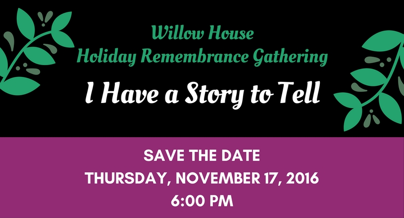 """Willow House Holiday Remembrance Gathering - """"I Have a Story to Tell"""" - Save the Date - Thursday, November 17, 2016 6:00 PM"""