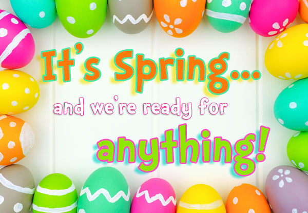 It's Spring and we're ready for anything!