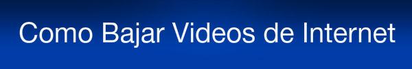 Como Bajar Videos de Internet