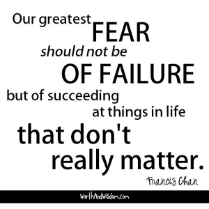 Our greatest fear should not be of failure, but of succeeding at things in life that don't really matter. ~ Francis Chan