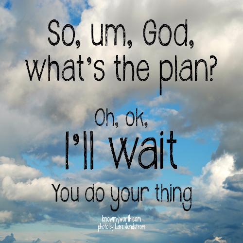 So, um, God - what's the plan?