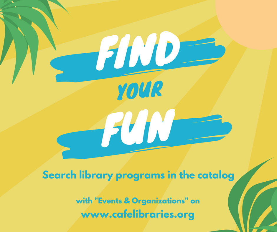"Illustration of a sun and palm trees with words ""Find Your Fun. Search library programs in the catalog with ""Events & Organizations"" on www.cafelibraries.org."