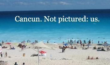 Cancun. Not pictured: Us.