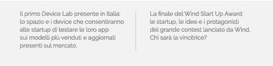 Il primo Device Lab presente in Italia: lo spazio e i device che consentiranno alle startup di testare le loro app sui modelli più venduti e aggiornati presenti sul mercato. La finale del Wind Start Up Award: le startup, le idee e i protagonisti del grande contest lanciato da Wind. Chi sarà la vincitrice?