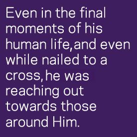 Even in the final moments of his human life, and even while nailed to a cross, he was reaching out towards those around Him.