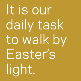 It is our daily task to walk by Easter's light.