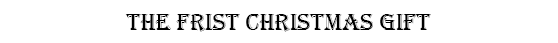 THE FRIST CHRISTMAS GIFT