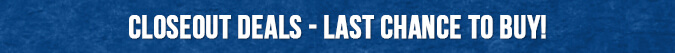 Closeout Deals - Last Chance to Buy!