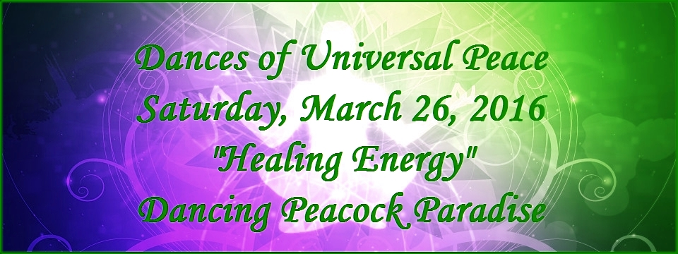 "Dances of Universal Peace, Saturday, March 26, ""Healing Energy,"" Dancing Peacock Paradise.  Be sure to DISPLAY IMAGES."