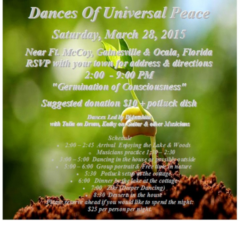 "Dances Of Universal Peace  Saturday, March 28, 2015  Near Ft. McCoy, Gainesville & Ocala, Florida RSVP with your town for address & directions 2:00  - 9:00 PM ""Germination of Consciousness""  Suggested donation $10 + potluck dish  Dances Led by DiAnahita   with Talia on Drum, Kathy on Guitar & other Musicians"