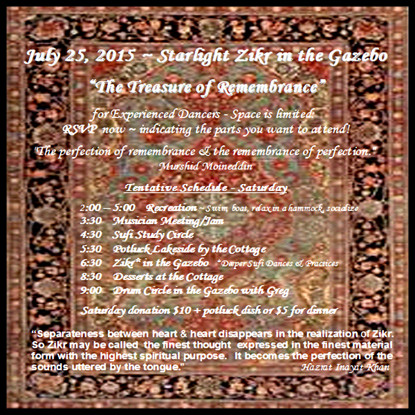 "July 25 ~ Starlight Zikr in the Gazebo ""The Treasure of Remembrance""  For Experienced Dancers - Space is limited:  RSVP now ~ indicating the parts you want to attend!   Zikr is:  ""The perfection of remembrance & the remembrance of perfection.""  Murshid Moineddin   Tentative Schedule - Saturday        2:00 – 5:00    Recreation                               3:30    Musician Meeting/Jam         4:30    Sufi Study Circle                        5:30    Potluck Lakeside by the Cottage         6:30    Zikr* in the Gazebo         8:30    Desserts at the Cottage        9:00    Drum Circle in the Gazebo with Greg  Saturday donation $10 + potluck dish or $5 for dinner"