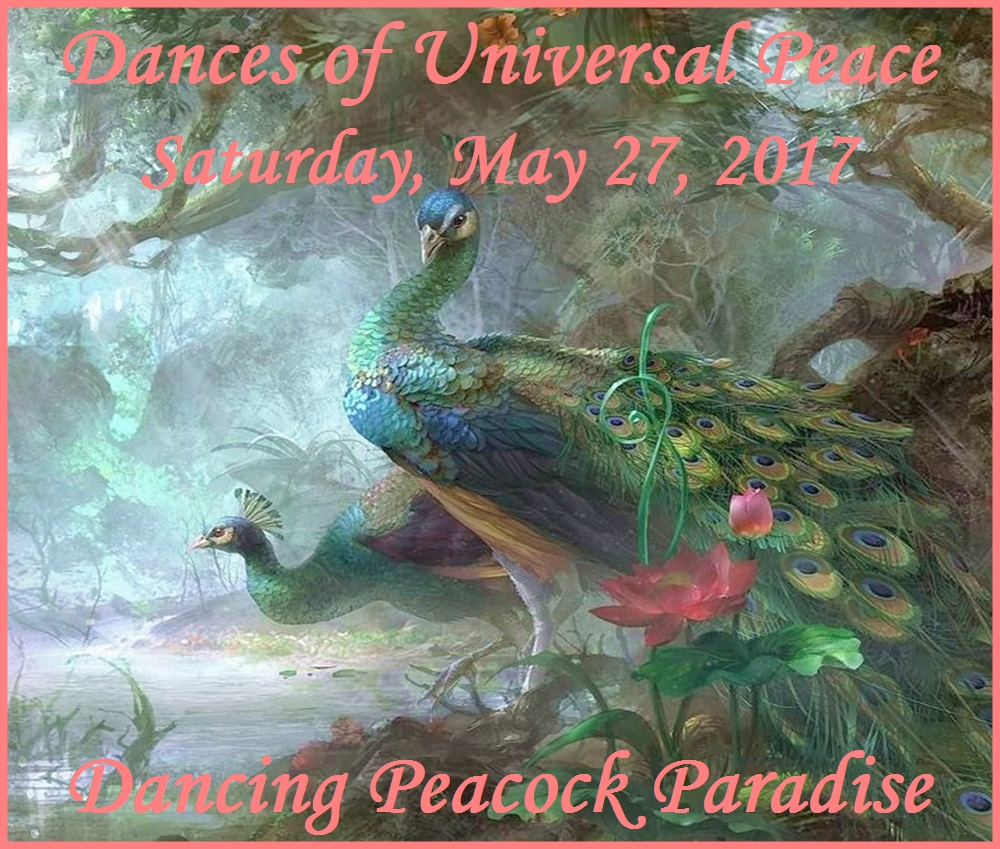 Dances of Universal Peace, Saturday, May 27, Dancing Peacock Paradise.  Arrive between 1 & 4:30.  Potluck dinner at 5, dancing at 6.  $10 + potluck.