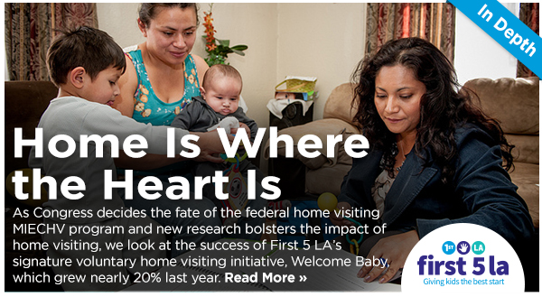 No Place Like Home – As Congress decides the fate of the federal home visiting MIECHV program and new research bolsters the impact of home visiting, we look at the success of First 5 LA's signature voluntary home visiting initiative, Welcome Baby, which grew nearly 20% last year. Parents share their stories, as well.