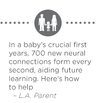 In a baby's crucial first years, 700 new neural connections form every second, aiding future learning. Here's how to help: http://www.laparent.com/parenting/brain-development