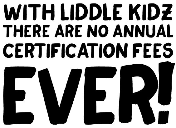 WITH LIDDLE KIDZTHERE ARE NO ANNUAL CERTIFICATION FEES EVER!