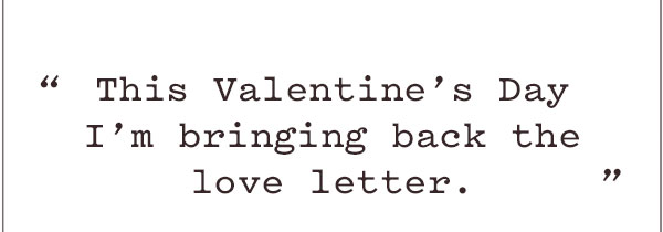 """This Valentine's Day I'm bringing back the love letter."""