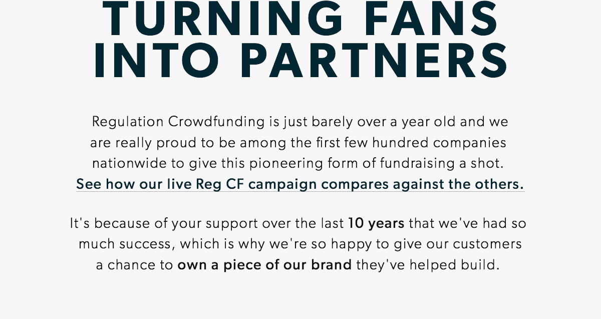 TURNING FANS INTO PARTNERS: Regulation Crowdfunding is just barely over a year old and weare really proud to be among the first few hundred companies  nationwide to give this pioneering form of fundraising a shot.  See how our live Reg CF campaign compares against the others.It's because of your support over the last 10 years that we've had so  much success, which is why we're so happy to give our customersa chance to own a piece of our brand they've helped build.