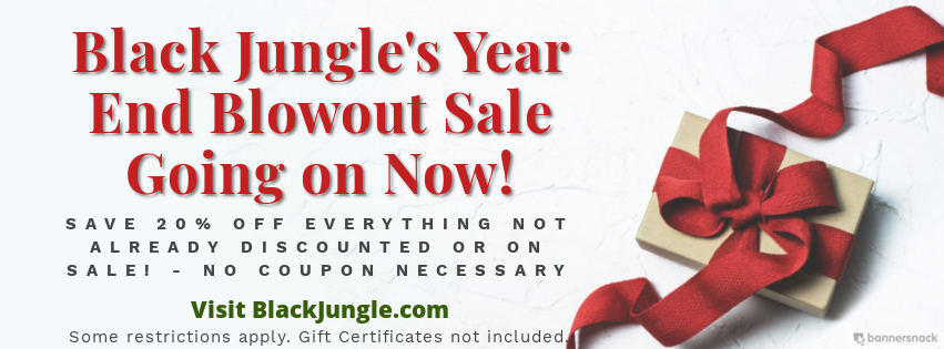 Black Jungle's Year End Blowout Sale - Save 20% Off everything not already on sale! No Coupons Needed. Some restrictions apply. Gift Certificates not included.