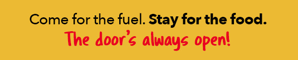 Come for the fuel. Stay for the food. The door is always open!