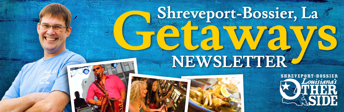 Shreveport-Bossier Getaways monthly e-newsletter