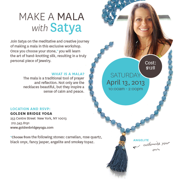 Make a Mala with Satya  Saturday, April 13, 2013 | 10 - 2pm Cost $128  Join Satya on the meditative and creative journey of making a mala in this exclusive workshop. Once you choose your stone,* you will learn the art of hand-knotting silk, resulting in a truly personal piece of jewelry.  WHAT IS A MALA? The mala is a traditional tool of prayer and reflection. Not only are the necklaces beautiful, but they inspire a sense of calm and peace.  LOCATION AND RSVP: GOLDEN BRIDGE YOGA 253 Centre Street  New York, NY 10013  212.343.8191 www.goldenbridgeyoga.com  *Choose from the following stones: carnelian, rose quartz, black onyx, fancy jasper, angelite and smokey topaz.